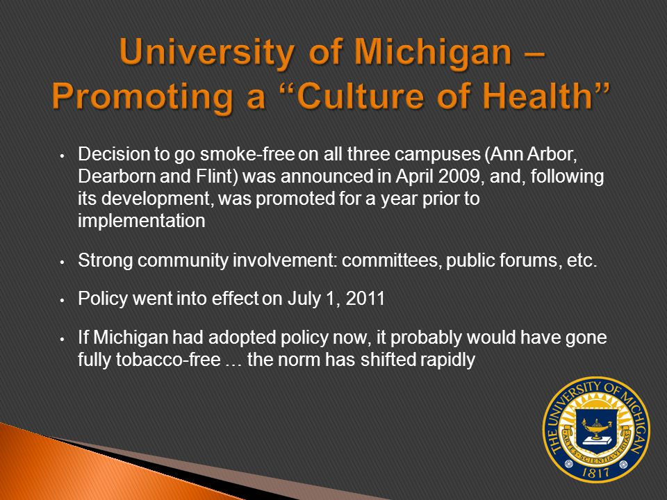 Decision to go smoke-free on all three campuses (Ann Arbor, Dearborn and Flint) was announced in April 2009, and, following its development, was promoted for a year prior to implementation Strong community involvement: committees, public forums, etc.