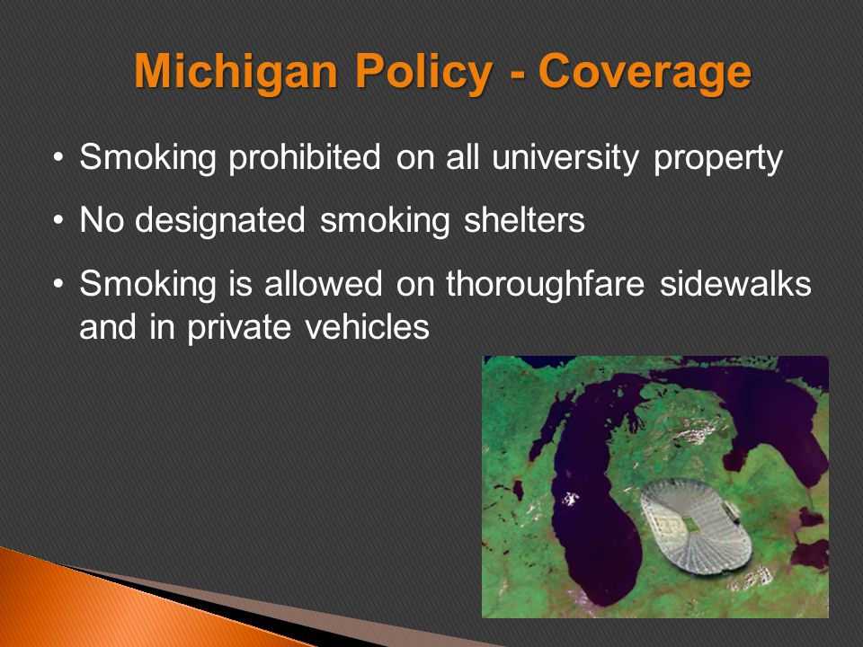 Smoking prohibited on all university property No designated smoking shelters Smoking is allowed on thoroughfare sidewalks and in private vehicles Michigan Policy - Coverage