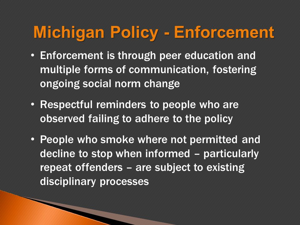 Enforcement is through peer education and multiple forms of communication, fostering ongoing social norm change Respectful reminders to people who are observed failing to adhere to the policy People who smoke where not permitted and decline to stop when informed – particularly repeat offenders – are subject to existing disciplinary processes Michigan Policy - Enforcement