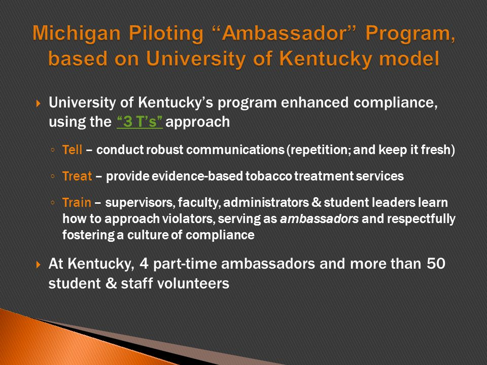  University of Kentucky's program enhanced compliance, using the 3 T's approach 3 T's ◦ Tell – conduct robust communications (repetition; and keep it fresh) ◦ Treat – provide evidence-based tobacco treatment services ◦ Train – supervisors, faculty, administrators & student leaders learn how to approach violators, serving as ambassadors and respectfully fostering a culture of compliance  At Kentucky, 4 part-time ambassadors and more than 50 student & staff volunteers
