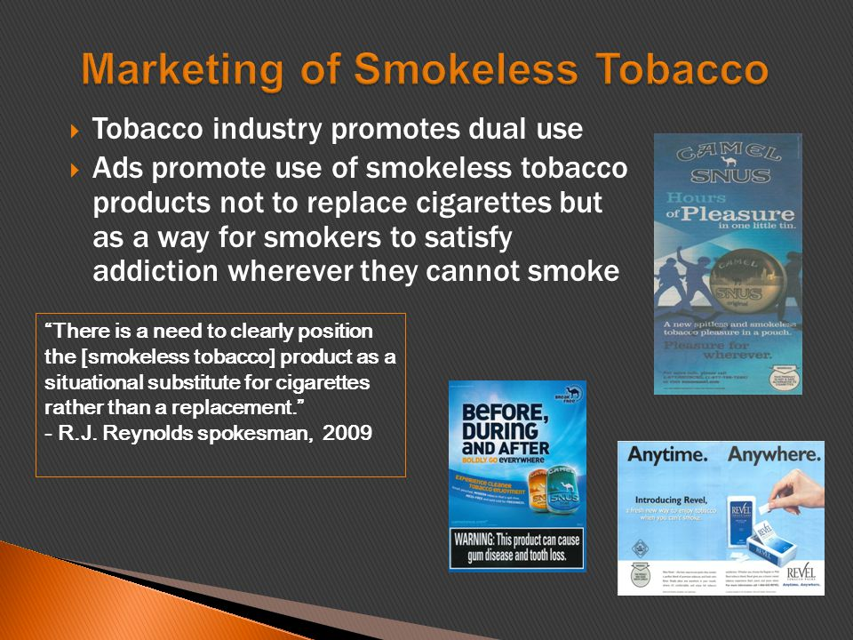  Tobacco industry promotes dual use  Ads promote use of smokeless tobacco products not to replace cigarettes but as a way for smokers to satisfy addiction wherever they cannot smoke There is a need to clearly position the [smokeless tobacco] product as a situational substitute for cigarettes rather than a replacement. - R.J.
