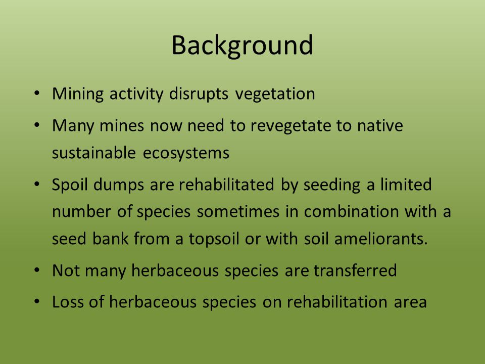 Background Mining activity disrupts vegetation Many mines now need to revegetate to native sustainable ecosystems Spoil dumps are rehabilitated by seeding a limited number of species sometimes in combination with a seed bank from a topsoil or with soil ameliorants.
