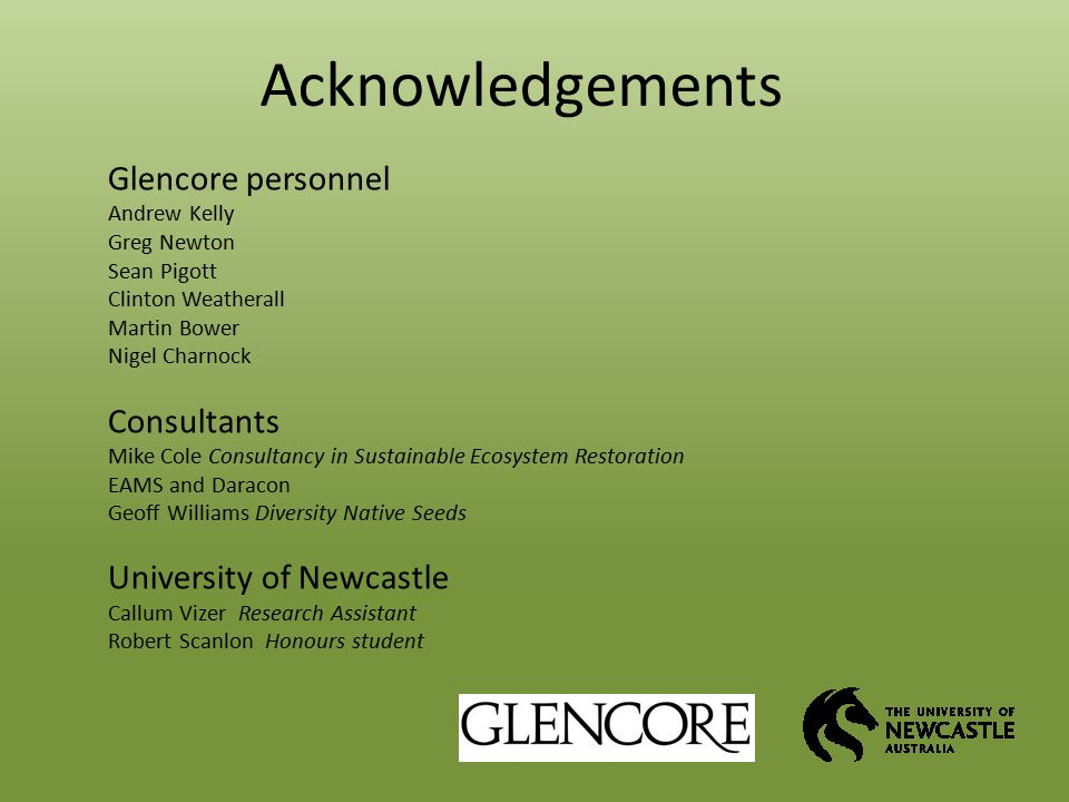 Acknowledgements Glencore personnel Andrew Kelly Greg Newton Sean Pigott Clinton Weatherall Martin Bower Nigel Charnock Consultants Mike Cole Consultancy in Sustainable Ecosystem Restoration EAMS and Daracon Geoff Williams Diversity Native Seeds University of Newcastle Callum Vizer Research Assistant Robert Scanlon Honours student