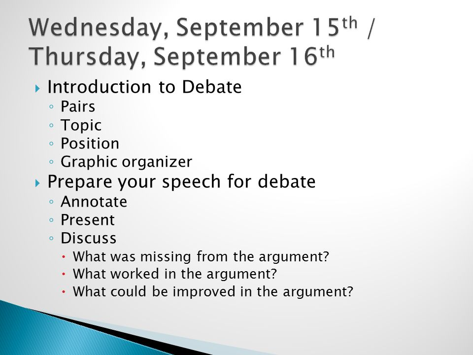  Introduction to Debate ◦ Pairs ◦ Topic ◦ Position ◦ Graphic organizer  Prepare your speech for debate ◦ Annotate ◦ Present ◦ Discuss  What was missing from the argument.
