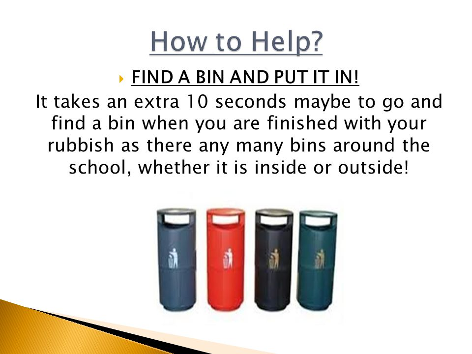  FIND A BIN AND PUT IT IN! It takes an extra 10 seconds maybe to go and find a bin when you are finished with your rubbish as there any many bins aro