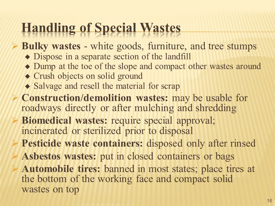  Bulky wastes - white goods, furniture, and tree stumps  Dispose in a separate section of the landfill  Dump at the toe of the slope and compact other wastes around  Crush objects on solid ground  Salvage and resell the material for scrap  Construction/demolition wastes: may be usable for roadways directly or after mulching and shredding  Biomedical wastes: require special approval; incinerated or sterilized prior to disposal  Pesticide waste containers: disposed only after rinsed  Asbestos wastes: put in closed containers or bags  Automobile tires: banned in most states; place tires at the bottom of the working face and compact solid wastes on top 16