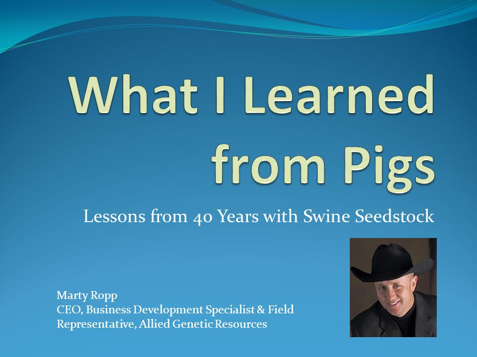 Lessons from 40 Years with Swine Seedstock Marty Ropp CEO, Business Development Specialist & Field Representative, Allied Genetic Resources