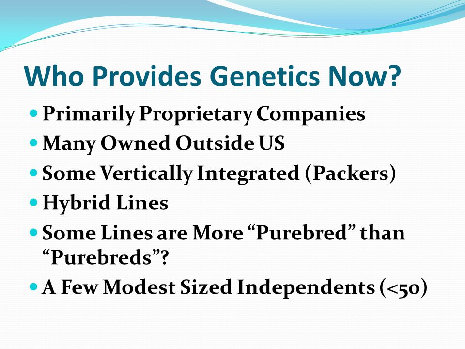 Who Provides Genetics Now? Primarily Proprietary Companies Many Owned Outside US Some Vertically Integrated (Packers) Hybrid Lines Some Lines are More