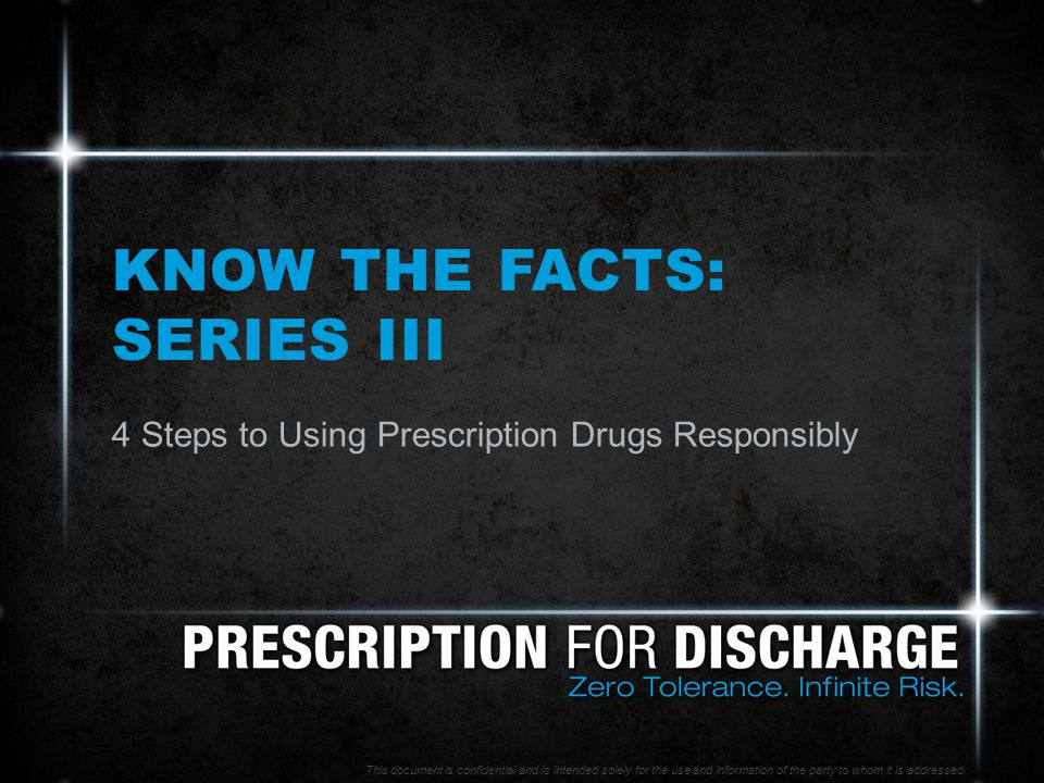 KNOW THE FACTS: SERIES III 4 Steps to Using Prescription Drugs Responsibly This document is confidential and is intended solely for the use and information of the party to whom it is addressed.