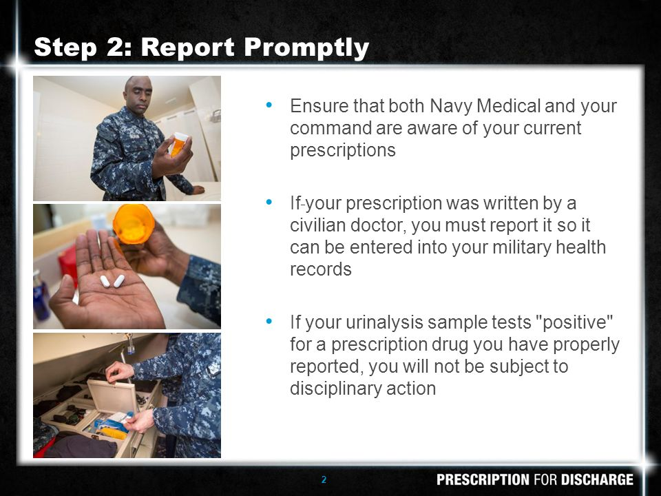 2 Ensure that both Navy Medical and your command are aware of your current prescriptions If your prescription was written by a civilian doctor, you must report it so it can be entered into your military health records If your urinalysis sample tests positive for a prescription drug you have properly reported, you will not be subject to disciplinary action Step 2: Report Promptly
