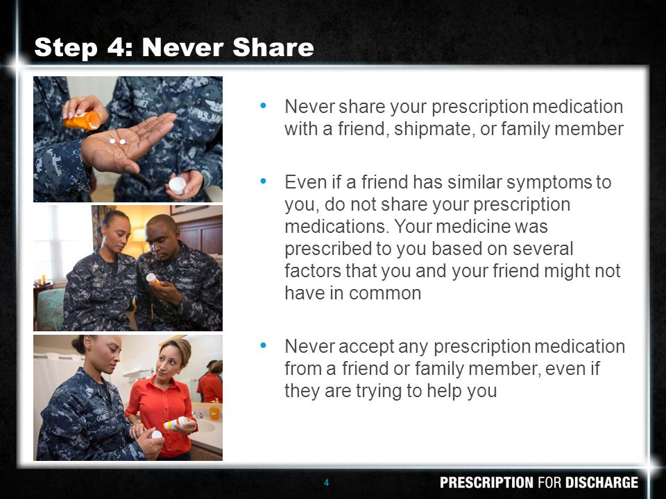 4 Never share your prescription medication with a friend, shipmate, or family member Even if a friend has similar symptoms to you, do not share your prescription medications.