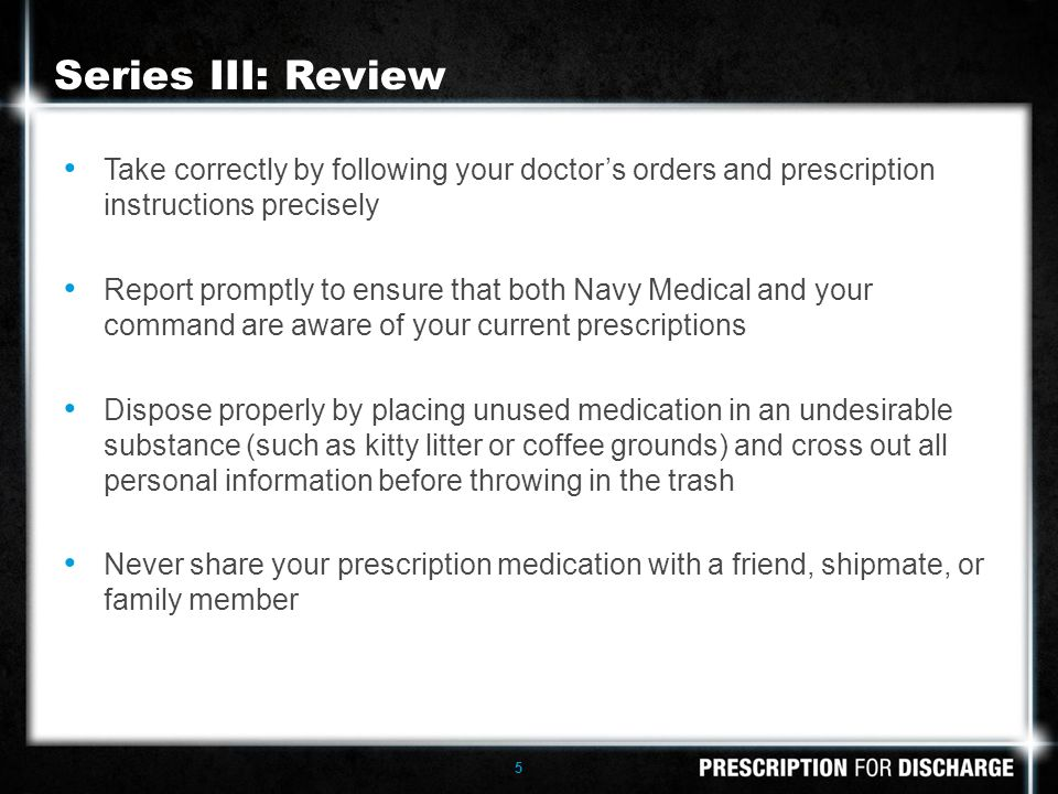 5 Take correctly by following your doctor's orders and prescription instructions precisely Report promptly to ensure that both Navy Medical and your command are aware of your current prescriptions Dispose properly by placing unused medication in an undesirable substance (such as kitty litter or coffee grounds) and cross out all personal information before throwing in the trash Never share your prescription medication with a friend, shipmate, or family member Series III: Review