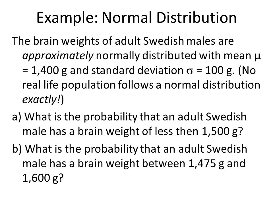 Example: Normal Distribution (cont) μ = 1,400 g and  = 100 g a) What is the probability that an adult Swedish male has a brain weight of less then 1,500 g?