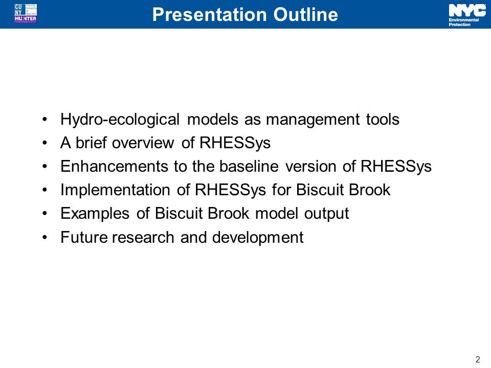 2 Presentation Outline Hydro-ecological models as management tools A brief overview of RHESSys Enhancements to the baseline version of RHESSys Implementation of RHESSys for Biscuit Brook Examples of Biscuit Brook model output Future research and development