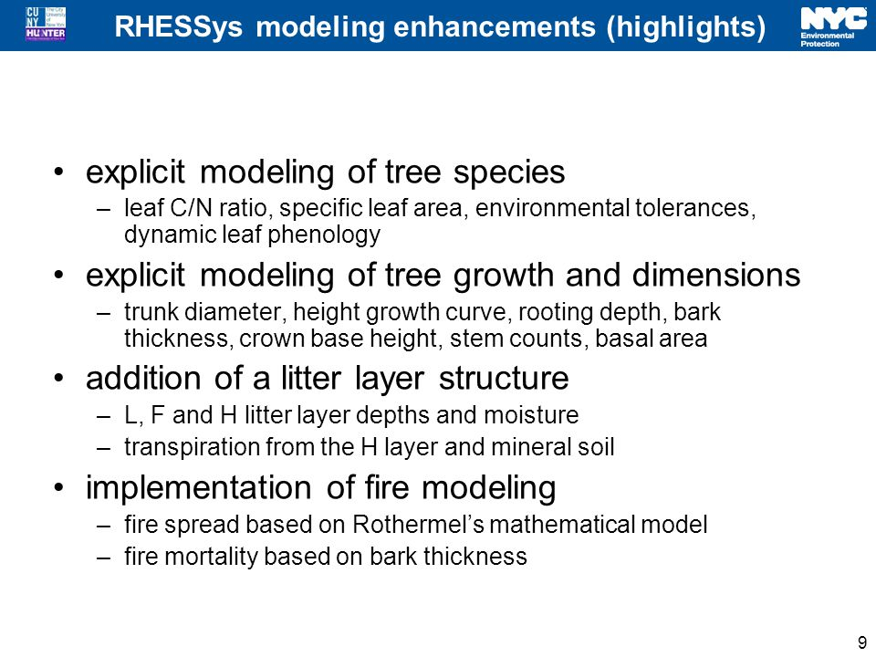 RHESSys modeling enhancements (highlights) explicit modeling of tree species –leaf C/N ratio, specific leaf area, environmental tolerances, dynamic leaf phenology explicit modeling of tree growth and dimensions –trunk diameter, height growth curve, rooting depth, bark thickness, crown base height, stem counts, basal area addition of a litter layer structure –L, F and H litter layer depths and moisture –transpiration from the H layer and mineral soil implementation of fire modeling –fire spread based on Rothermel's mathematical model –fire mortality based on bark thickness 9