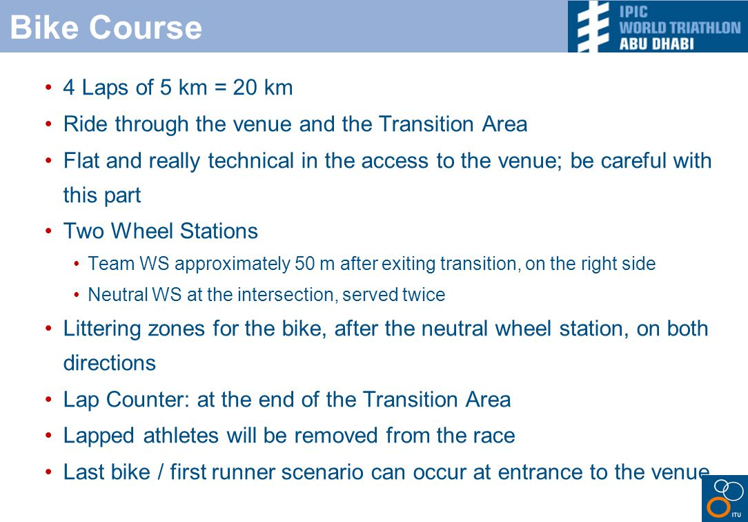 Bike Course 4 Laps of 5 km = 20 km Ride through the venue and the Transition Area Flat and really technical in the access to the venue; be careful with this part Two Wheel Stations Team WS approximately 50 m after exiting transition, on the right side Neutral WS at the intersection, served twice Littering zones for the bike, after the neutral wheel station, on both directions Lap Counter: at the end of the Transition Area Lapped athletes will be removed from the race Last bike / first runner scenario can occur at entrance to the venue