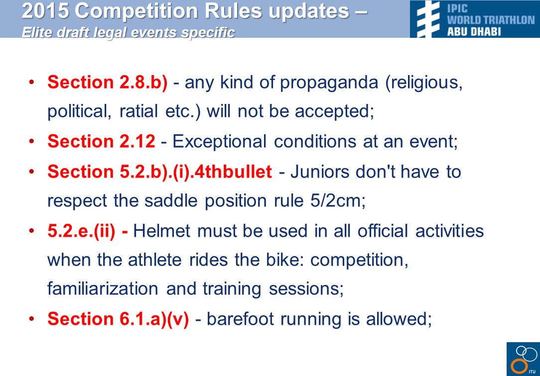 2015 Competition Rules updates – Elite draft legal events specific Section 2.8.b) - any kind of propaganda (religious, political, ratial etc.) will not be accepted; Section 2.12 - Exceptional conditions at an event; Section 5.2.b).(i).4thbullet - Juniors don t have to respect the saddle position rule 5/2cm; 5.2.e.(ii) - Helmet must be used in all official activities when the athlete rides the bike: competition, familiarization and training sessions; Section 6.1.a)(v) - barefoot running is allowed;