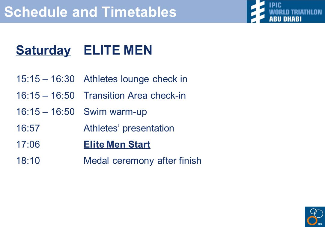Schedule and Timetables Saturday ELITE MEN 15:15 – 16:30 Athletes lounge check in 16:15 – 16:50Transition Area check-in 16:15 – 16:50 Swim warm-up 16:57Athletes' presentation 17:06Elite Men Start 18:10Medal ceremony after finish