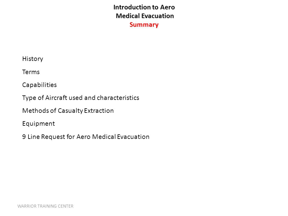 Introduction to Aero Medical Evacuation Summary History Terms Capabilities Type of Aircraft used and characteristics Methods of Casualty Extraction Equipment 9 Line Request for Aero Medical Evacuation