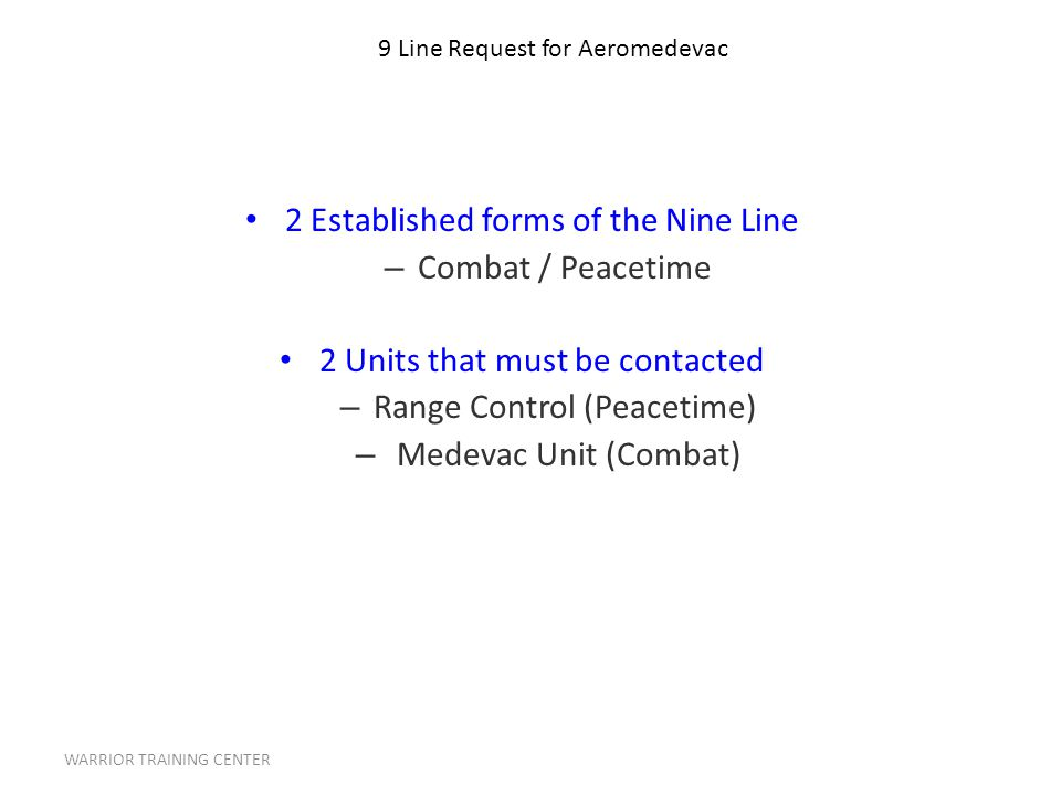WARRIOR TRAINING CENTER 2 Established forms of the Nine Line – Combat / Peacetime 2 Units that must be contacted – Range Control (Peacetime) – Medevac Unit (Combat) 9 Line Request for Aeromedevac