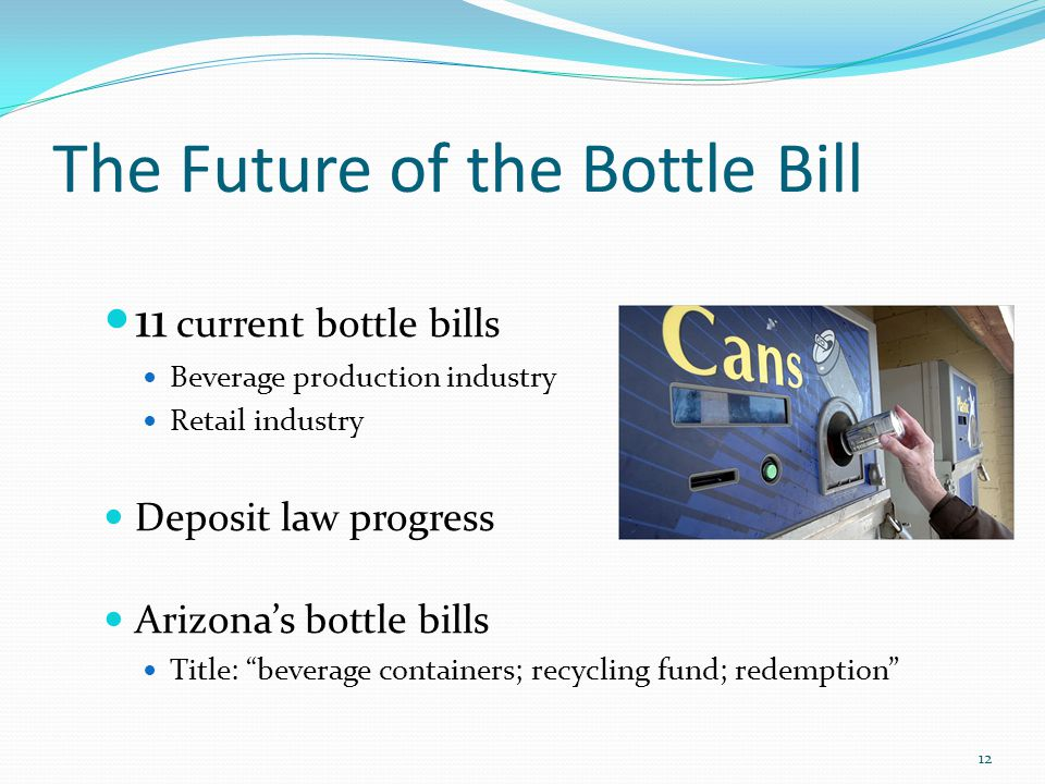 The Future of the Bottle Bill 11 current bottle bills Beverage production industry Retail industry Deposit law progress Arizona's bottle bills Title: beverage containers; recycling fund; redemption 12