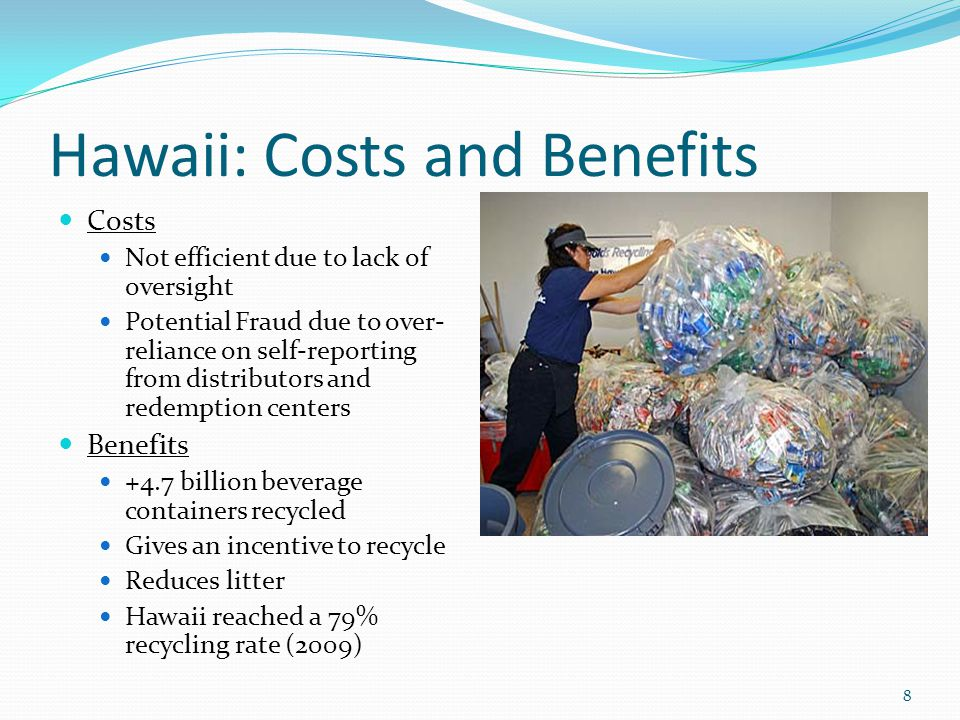Hawaii: Costs and Benefits Costs Not efficient due to lack of oversight Potential Fraud due to over- reliance on self-reporting from distributors and redemption centers Benefits +4.7 billion beverage containers recycled Gives an incentive to recycle Reduces litter Hawaii reached a 79% recycling rate (2009) 8