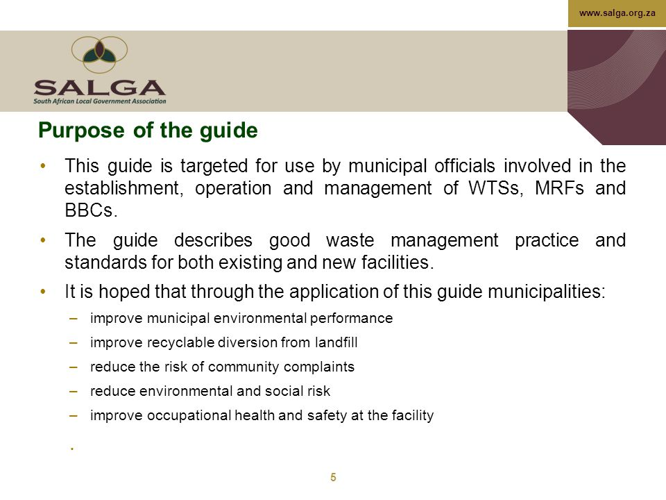 www.salga.org.za Purpose of the guide This guide is targeted for use by municipal officials involved in the establishment, operation and management of WTSs, MRFs and BBCs.