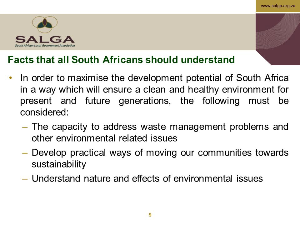 www.salga.org.za Facts that all South Africans should understand In order to maximise the development potential of South Africa in a way which will ensure a clean and healthy environment for present and future generations, the following must be considered: –The capacity to address waste management problems and other environmental related issues –Develop practical ways of moving our communities towards sustainability –Understand nature and effects of environmental issues 9
