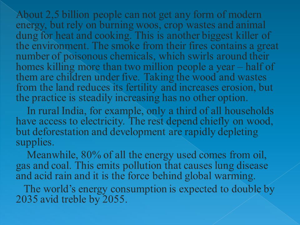 About 2,5 billion people can not get any form of modern energy, but rely on burning woos, crop wastes and animal dung for heat and cooking.