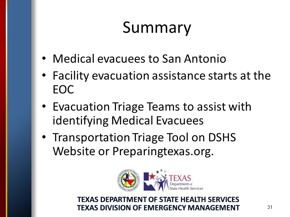 Summary Medical evacuees to San Antonio Facility evacuation assistance starts at the EOC Evacuation Triage Teams to assist with identifying Medical Evacuees Transportation Triage Tool on DSHS Website or Preparingtexas.org.