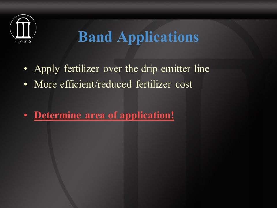 Band Applications Apply fertilizer over the drip emitter line More efficient/reduced fertilizer cost Determine area of application!