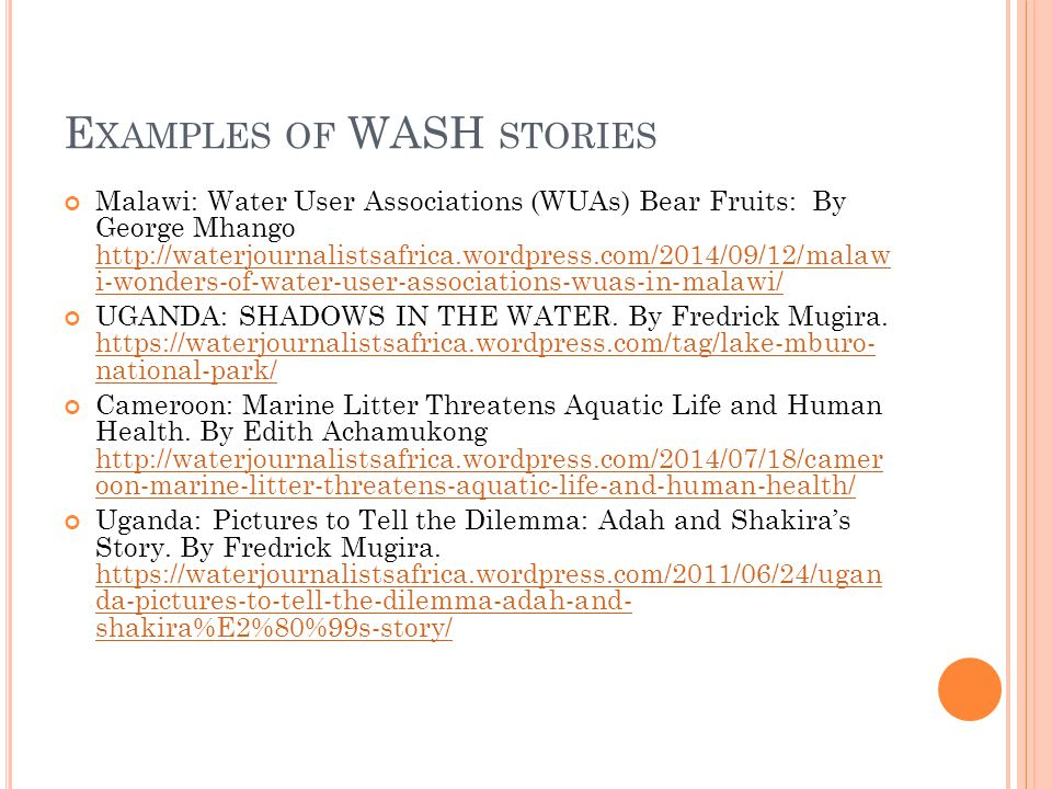 E XAMPLES OF WASH STORIES Malawi: Water User Associations (WUAs) Bear Fruits: By George Mhango http://waterjournalistsafrica.wordpress.com/2014/09/12/malaw i-wonders-of-water-user-associations-wuas-in-malawi/ http://waterjournalistsafrica.wordpress.com/2014/09/12/malaw i-wonders-of-water-user-associations-wuas-in-malawi/ UGANDA: SHADOWS IN THE WATER.