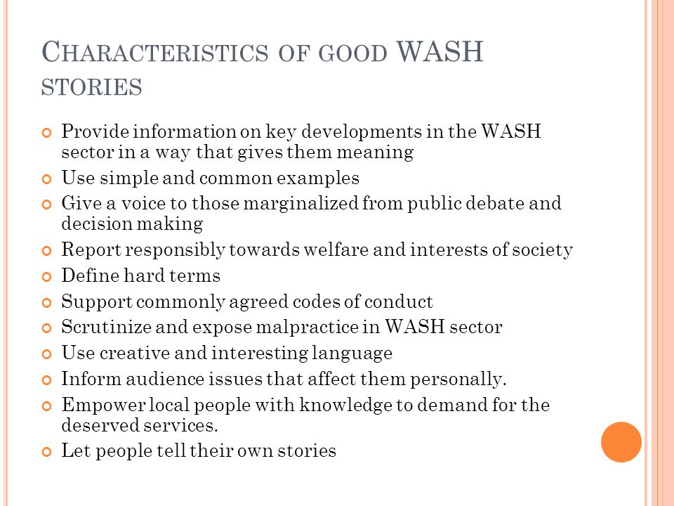 C HARACTERISTICS OF GOOD WASH STORIES Provide information on key developments in the WASH sector in a way that gives them meaning Use simple and common examples Give a voice to those marginalized from public debate and decision making Report responsibly towards welfare and interests of society Define hard terms Support commonly agreed codes of conduct Scrutinize and expose malpractice in WASH sector Use creative and interesting language Inform audience issues that affect them personally.