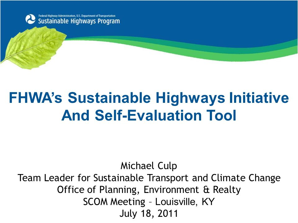 FHWA's Sustainable Highways Initiative And Self-Evaluation Tool Michael Culp Team Leader for Sustainable Transport and Climate Change Office of Planning, Environment & Realty SCOM Meeting – Louisville, KY July 18, 2011