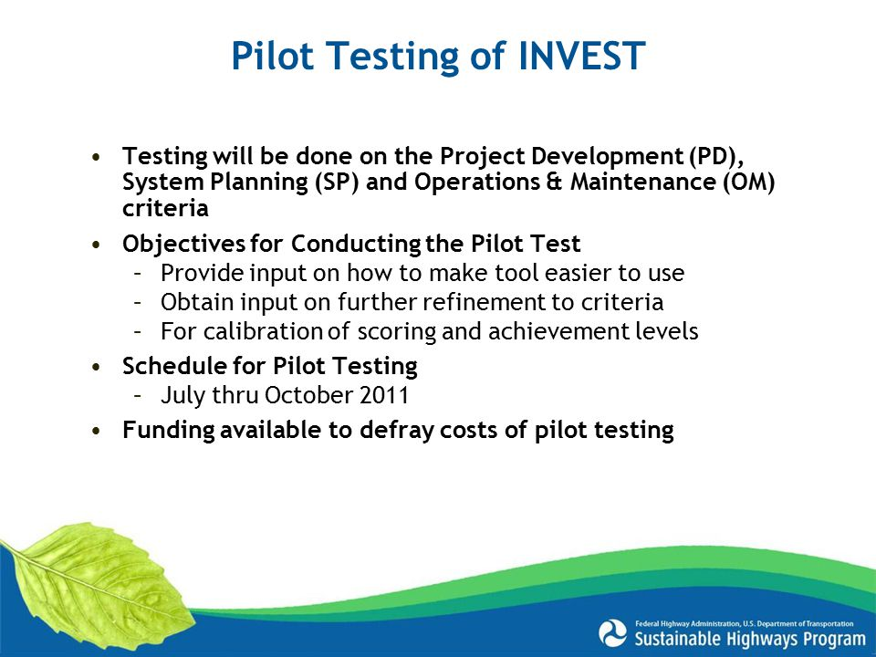Testing will be done on the Project Development (PD), System Planning (SP) and Operations & Maintenance (OM) criteria Objectives for Conducting the Pilot Test –Provide input on how to make tool easier to use –Obtain input on further refinement to criteria –For calibration of scoring and achievement levels Schedule for Pilot Testing –July thru October 2011 Funding available to defray costs of pilot testing Pilot Testing of INVEST