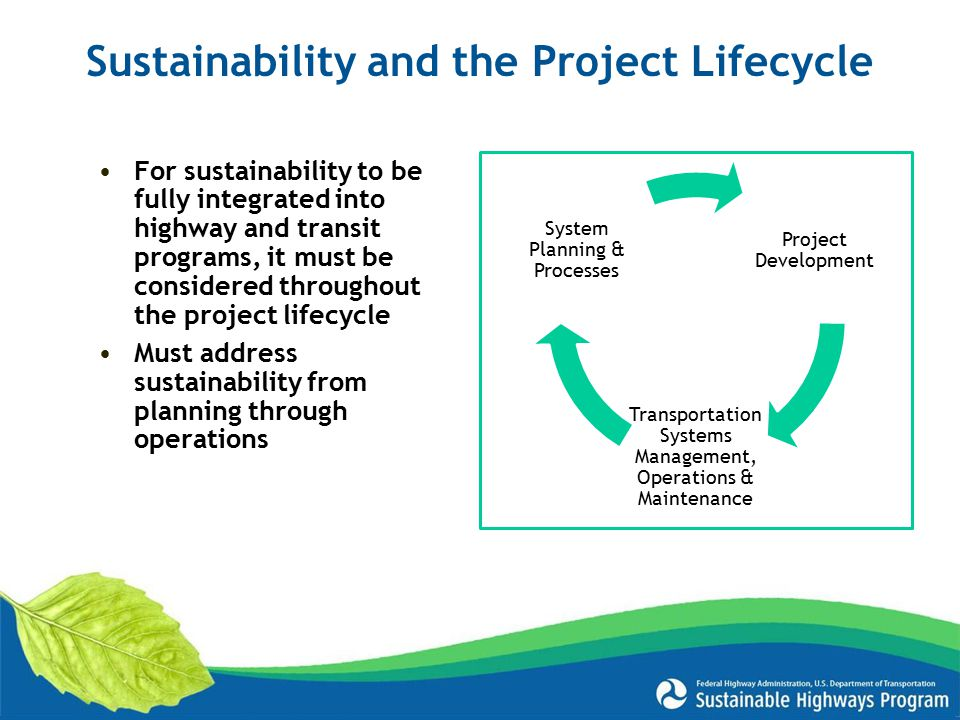 For sustainability to be fully integrated into highway and transit programs, it must be considered throughout the project lifecycle Must address sustainability from planning through operations Sustainability and the Project Lifecycle Project Development Transportation Systems Management, Operations & Maintenance System Planning & Processes