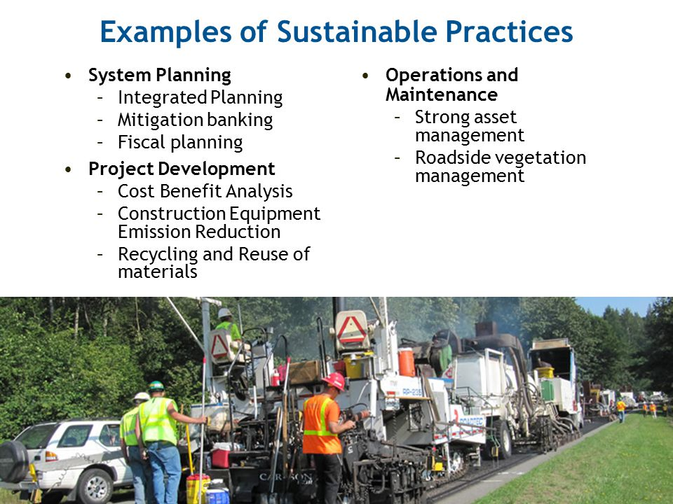 System Planning –Integrated Planning –Mitigation banking –Fiscal planning Project Development –Cost Benefit Analysis –Construction Equipment Emission Reduction –Recycling and Reuse of materials Examples of Sustainable Practices Operations and Maintenance –Strong asset management –Roadside vegetation management