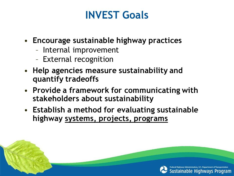 INVEST Goals Encourage sustainable highway practices –Internal improvement –External recognition Help agencies measure sustainability and quantify tradeoffs Provide a framework for communicating with stakeholders about sustainability Establish a method for evaluating sustainable highway systems, projects, programs