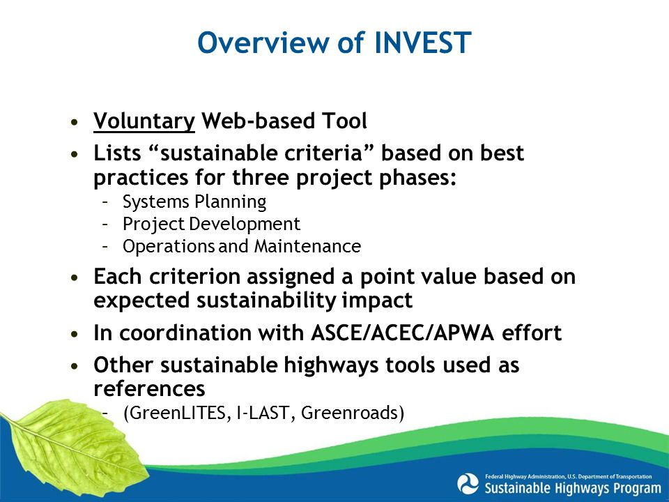 Voluntary Web-based Tool Lists sustainable criteria based on best practices for three project phases: –Systems Planning –Project Development –Operations and Maintenance Each criterion assigned a point value based on expected sustainability impact In coordination with ASCE/ACEC/APWA effort Other sustainable highways tools used as references –(GreenLITES, I-LAST, Greenroads) Overview of INVEST