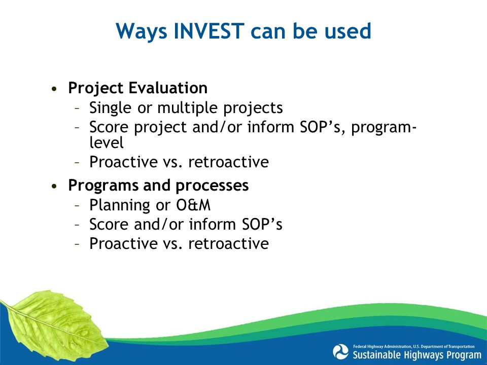 Ways INVEST can be used Project Evaluation –Single or multiple projects –Score project and/or inform SOP's, program- level –Proactive vs.