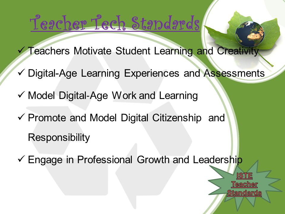 Teacher Tech Standards Teachers Motivate Student Learning and Creativity Digital-Age Learning Experiences and Assessments Model Digital ‐ Age Work and Learning Promote and Model Digital Citizenship and Responsibility Engage in Professional Growth and Leadership