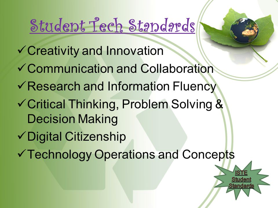 Student Tech Standards Creativity and Innovation Communication and Collaboration Research and Information Fluency Critical Thinking, Problem Solving & Decision Making Digital Citizenship Technology Operations and Concepts