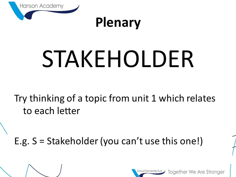 Plenary STAKEHOLDER Try thinking of a topic from unit 1 which relates to each letter E.g.