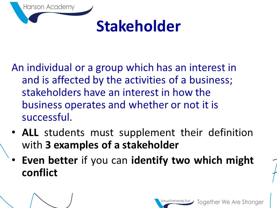Stakeholder An individual or a group which has an interest in and is affected by the activities of a business; stakeholders have an interest in how the business operates and whether or not it is successful.
