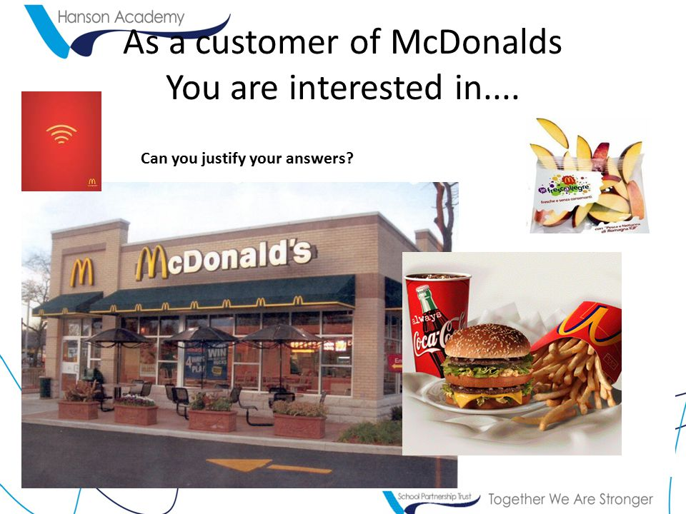 As a customer of McDonalds You are interested in.... Can you justify your answers?