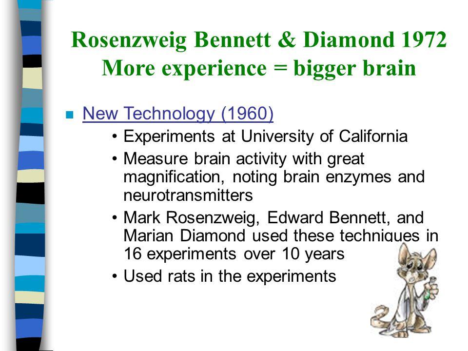 Rosenzweig Bennett & Diamond 1972 More experience = bigger brain n New Technology (1960) Experiments at University of California Measure brain activit