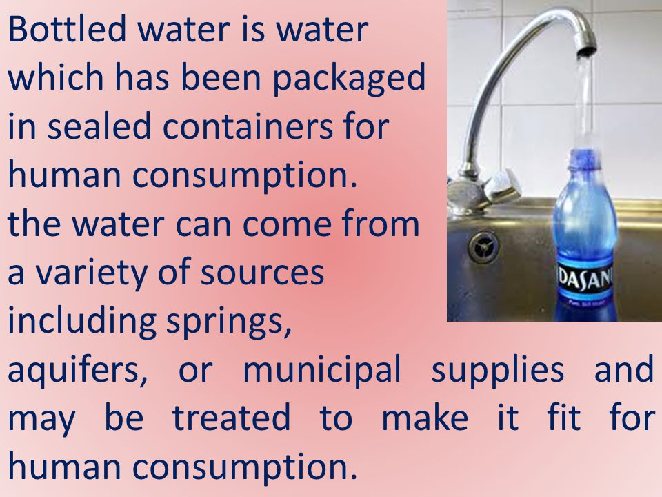 Although some bottled water comes from springs, more than 25% of bottled water comes from the municipal supply.