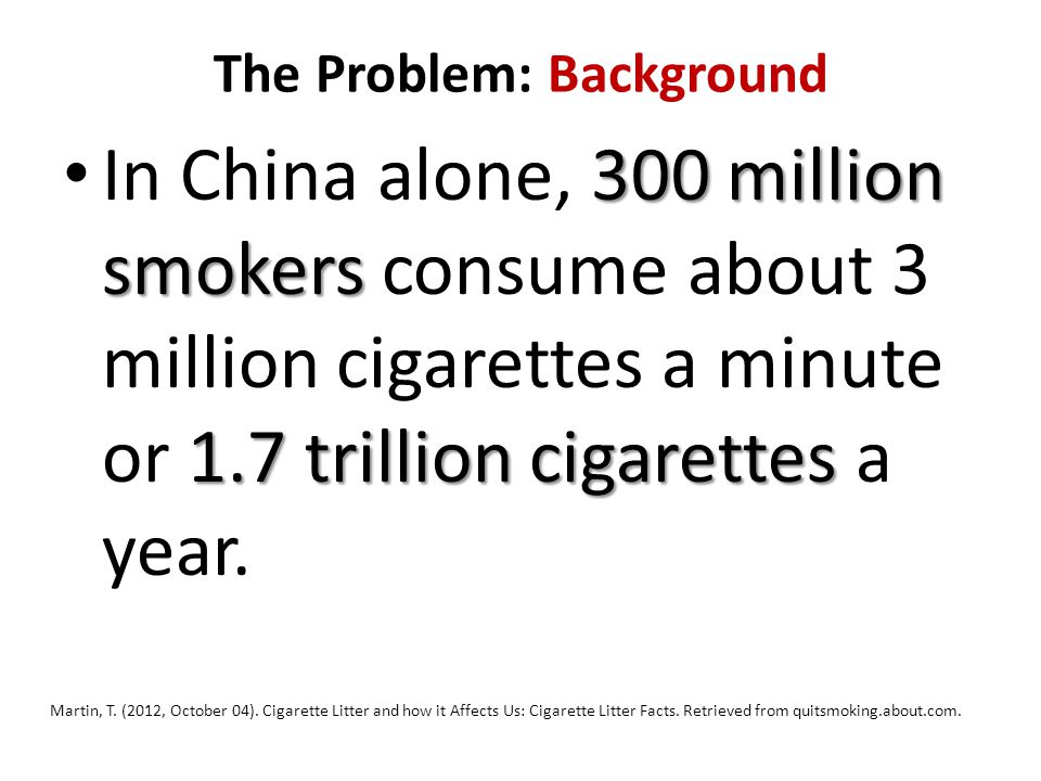 The Problem: Background 300 million smokers 1.7 trillion cigarettes In China alone, 300 million smokers consume about 3 million cigarettes a minute or 1.7 trillion cigarettes a year.