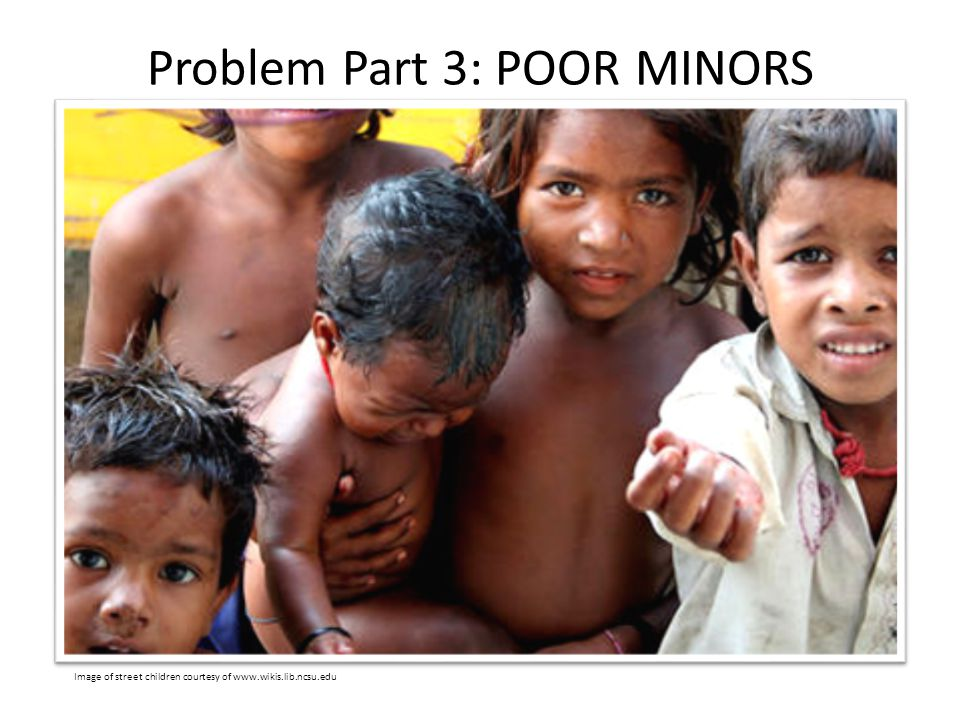Problem Part 3: POOR MINORS Image of street children courtesy of www.wikis.lib.ncsu.edu