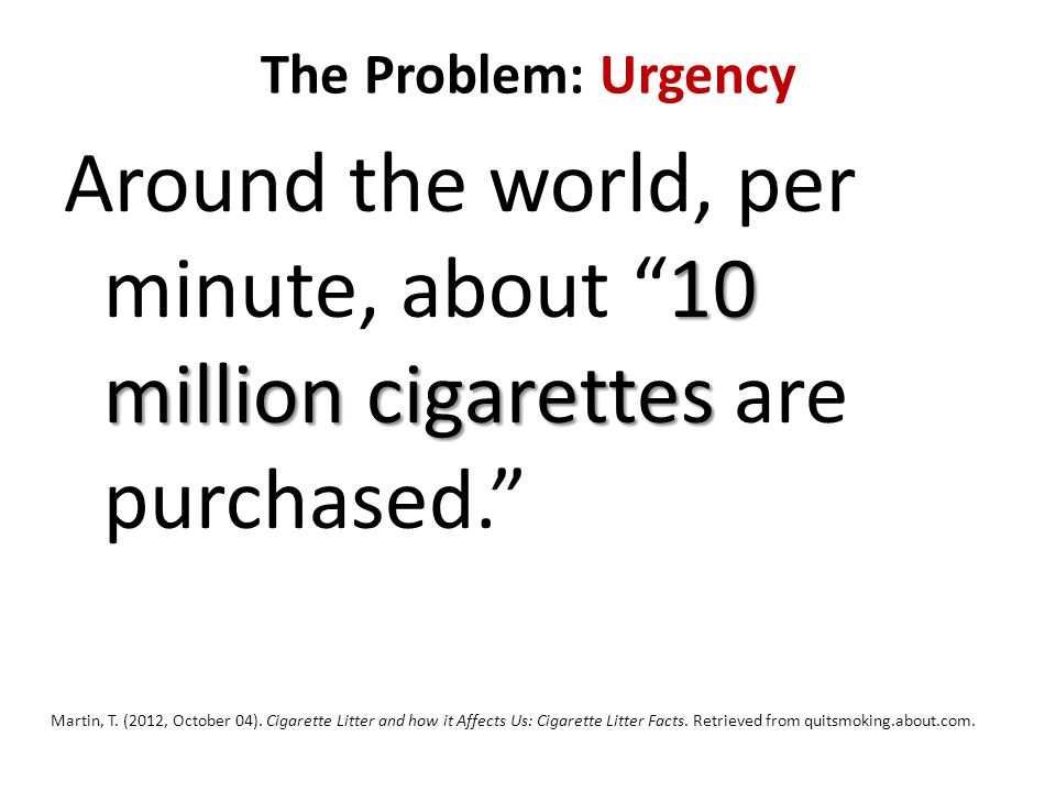 The Problem: Urgency 10 million cigarettes Around the world, per minute, about 10 million cigarettes are purchased. Martin, T.